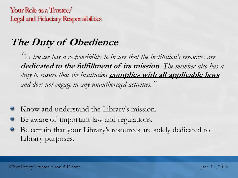Your Role as a Trustee/ Legal and Fiduciary Responsibilities The Duty of Obedience A trustee has a responsibility to insure that the institution's resources are dedicated to the fulfillment of its mission.