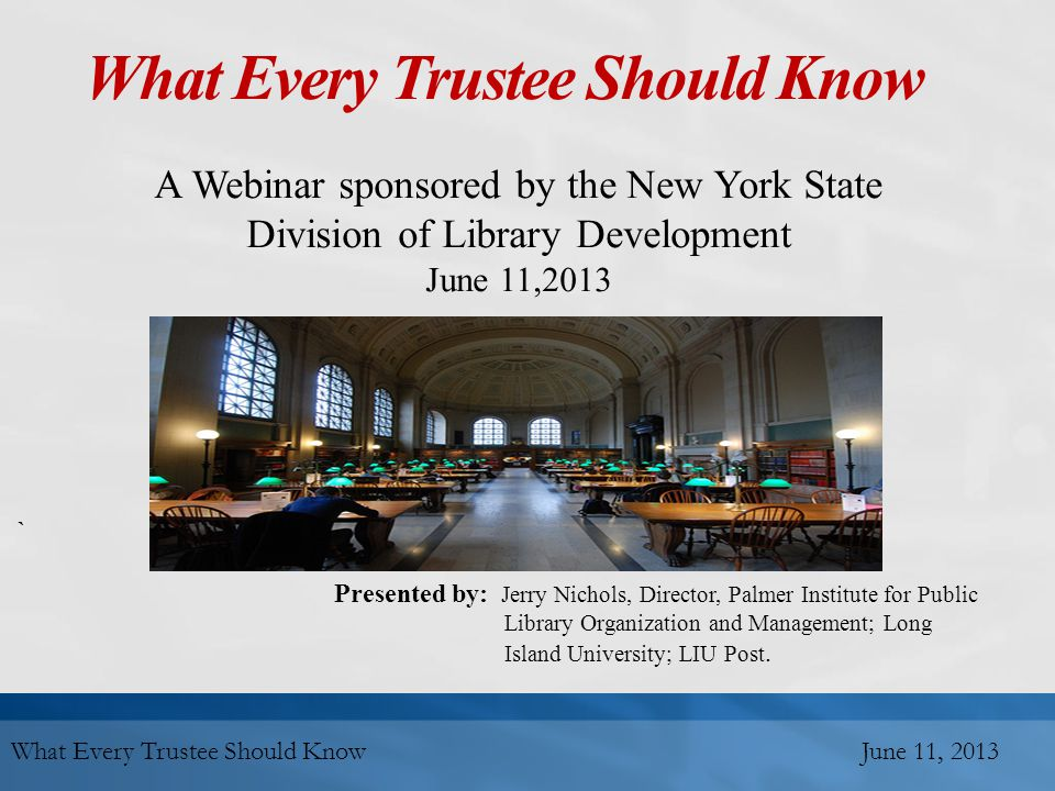 What Every Trustee Should Know A Webinar sponsored by the New York State Division of Library Development June 11,2013 ` Presented by: Jerry Nichols, Director, Palmer Institute for Public Library Organization and Management; Long Island University; LIU Post.