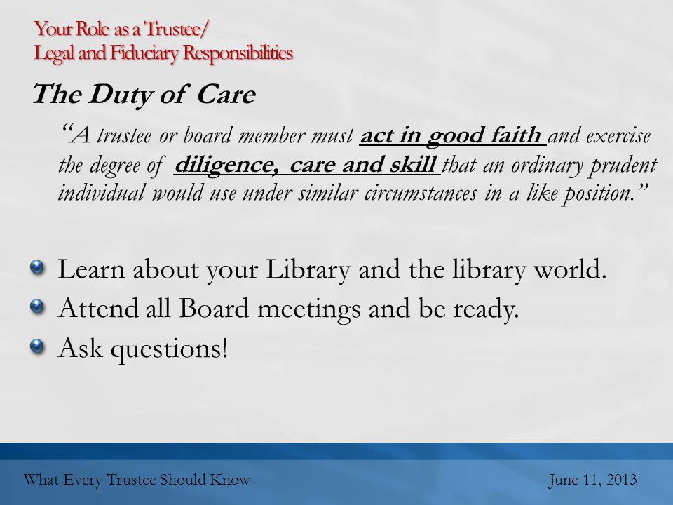 The Duty of Care A trustee or board member must act in good faith and exercise the degree of diligence, care and skill that an ordinary prudent individual would use under similar circumstances in a like position. Learn about your Library and the library world.