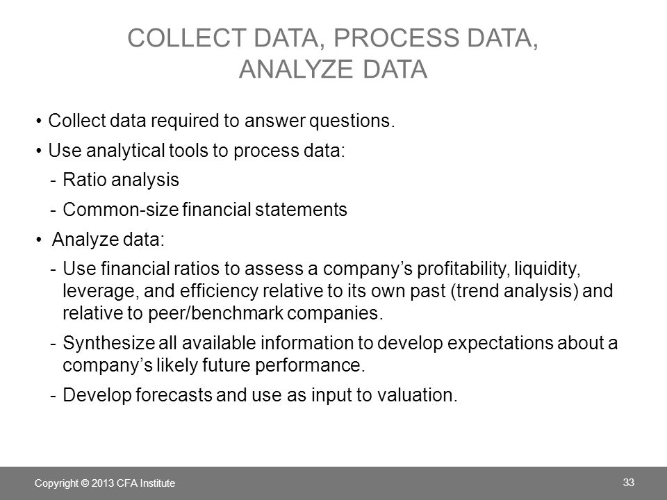 COLLECT DATA, PROCESS DATA, ANALYZE DATA Collect data required to answer questions. Use analytical tools to process data: -Ratio analysis -Common-size