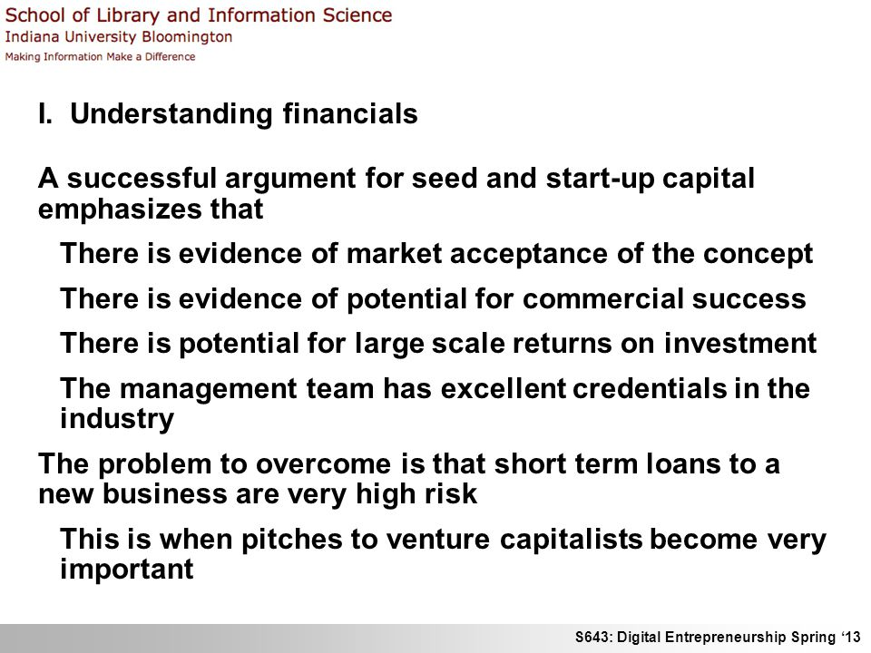 S643: Digital Entrepreneurship Spring '13 I. Understanding financials A successful argument for seed and start-up capital emphasizes that There is evi