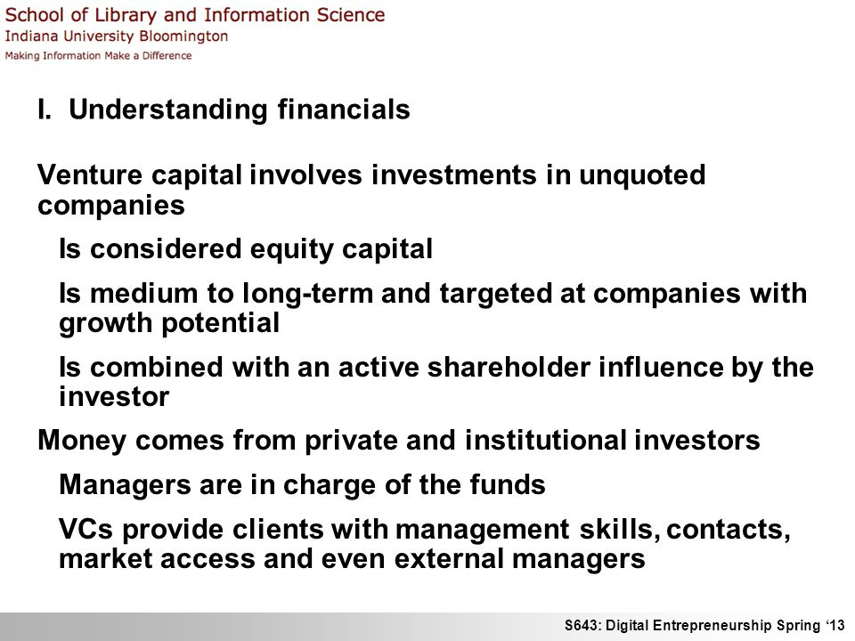 S643: Digital Entrepreneurship Spring '13 I. Understanding financials Venture capital involves investments in unquoted companies Is considered equity