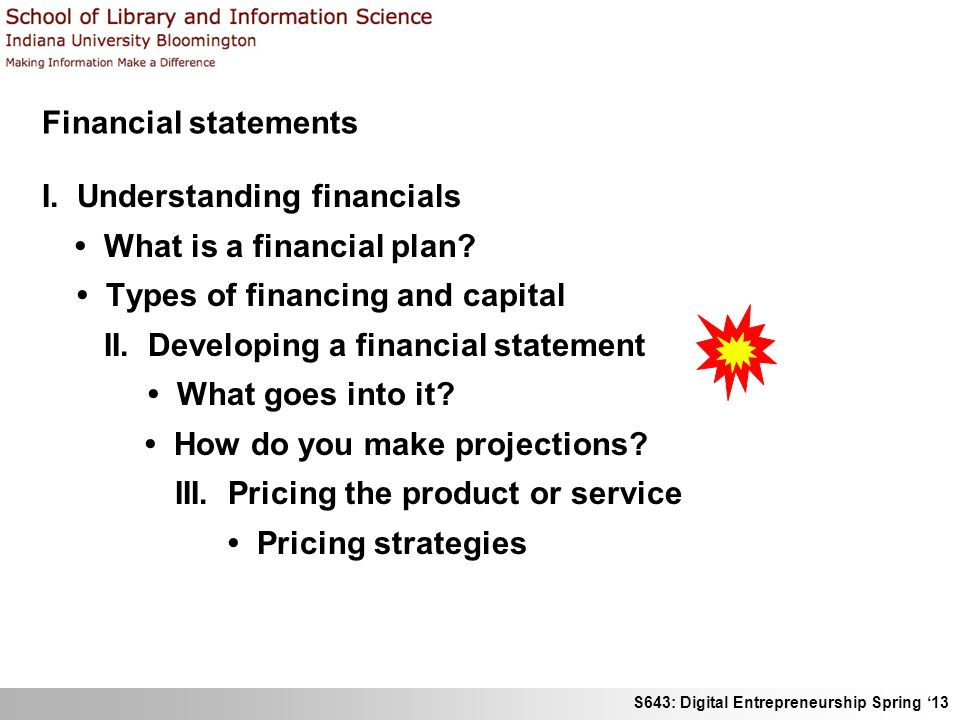 S643: Digital Entrepreneurship Spring '13 Financial statements I. Understanding financials What is a financial plan? Types of financing and capital II