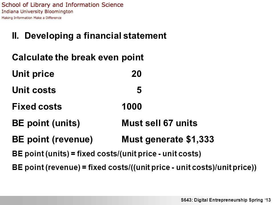 S643: Digital Entrepreneurship Spring '13 II. Developing a financial statement Calculate the break even point Unit price 20 Unit costs 5 Fixed costs 1