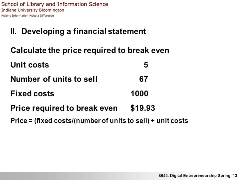 S643: Digital Entrepreneurship Spring '13 II. Developing a financial statement Calculate the price required to break even Unit costs 5 Number of units