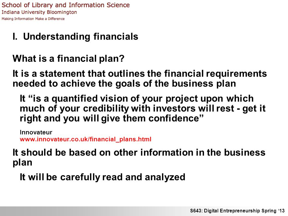 S643: Digital Entrepreneurship Spring '13 I. Understanding financials What is a financial plan? It is a statement that outlines the financial requirem