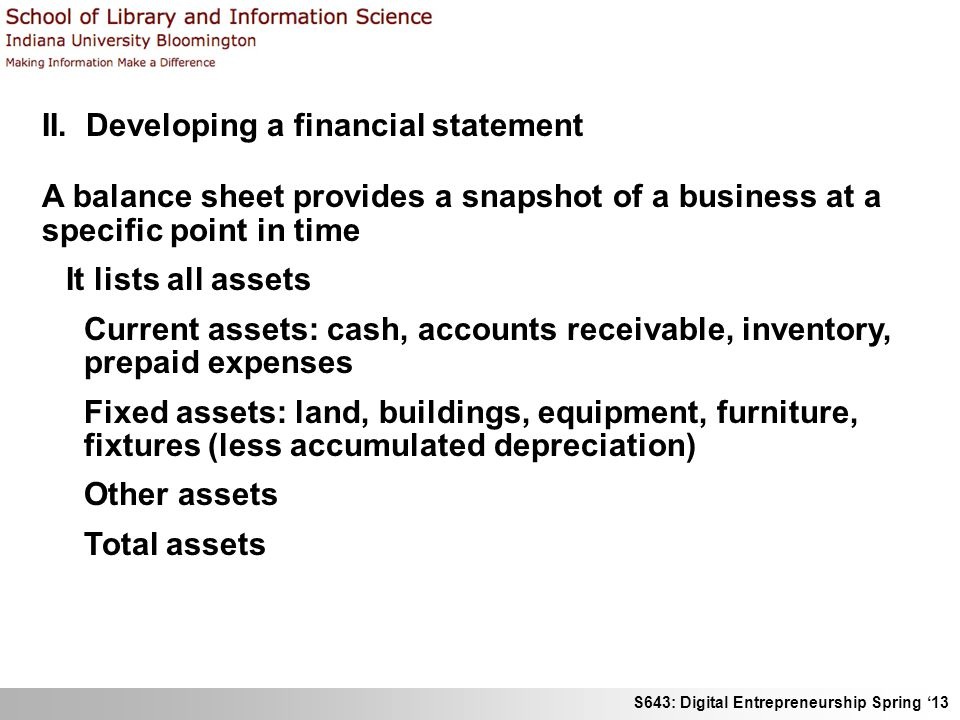 S643: Digital Entrepreneurship Spring '13 II. Developing a financial statement A balance sheet provides a snapshot of a business at a specific point i
