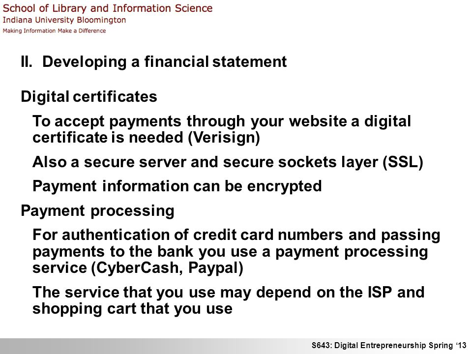 S643: Digital Entrepreneurship Spring '13 II. Developing a financial statement Digital certificates To accept payments through your website a digital