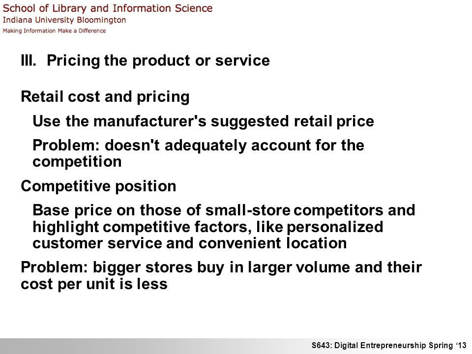 S643: Digital Entrepreneurship Spring '13 III. Pricing the product or service Retail cost and pricing Use the manufacturer's suggested retail price Pr