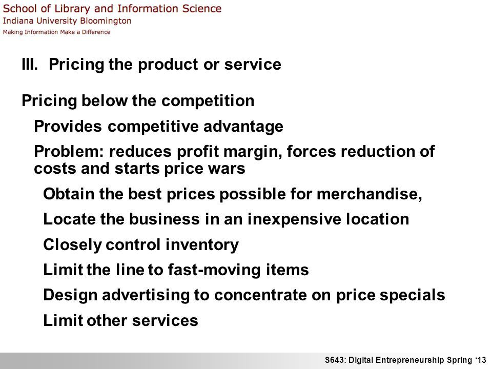 S643: Digital Entrepreneurship Spring '13 III. Pricing the product or service Pricing below the competition Provides competitive advantage Problem: re