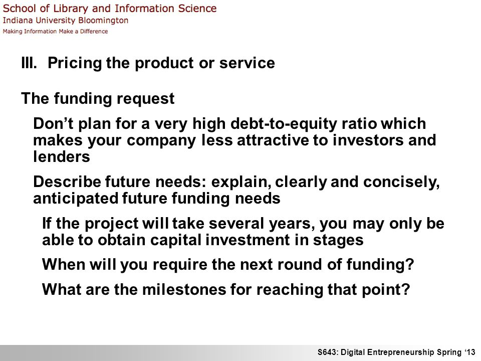 S643: Digital Entrepreneurship Spring '13 III. Pricing the product or service The funding request Don't plan for a very high debt-to-equity ratio whic