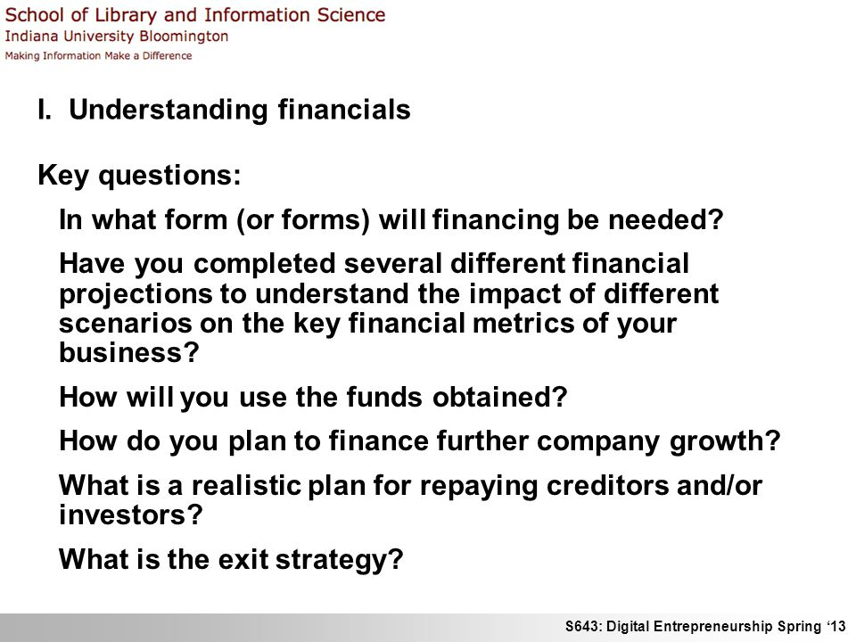 S643: Digital Entrepreneurship Spring '13 I. Understanding financials Key questions: In what form (or forms) will financing be needed? Have you comple