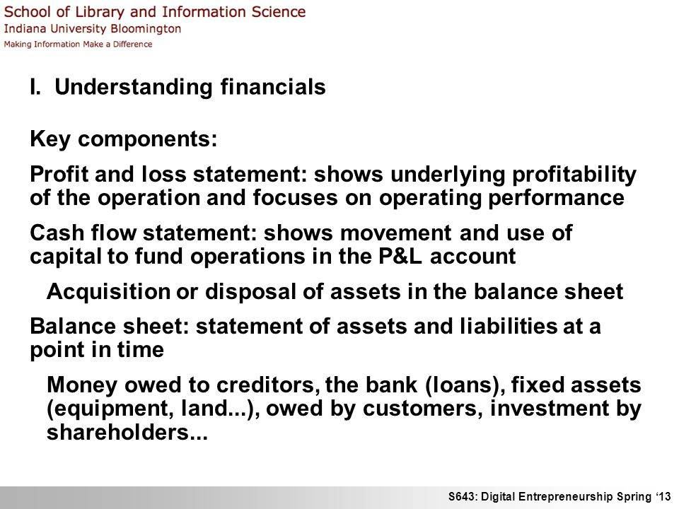 S643: Digital Entrepreneurship Spring '13 I. Understanding financials Key components: Profit and loss statement: shows underlying profitability of the