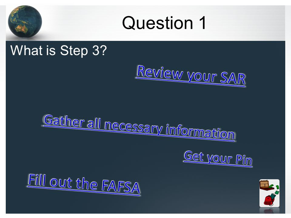 How do you fill out the FAFSA Step 1 get your PIN from www.pin.ed.govwww.pin.ed.gov Step 2 gather all of your/parent tax information and untaxed information Step 3 fill out the FAFSA at www.fafsa.ed.govwww.fafsa.ed.gov Step 4 Double check your SAR (student aid report) Step 5 Enroll in your classes at the college of your choice Step 6 Check your College s website for additional information they may need