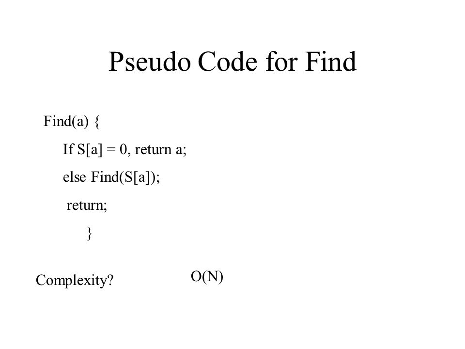 Pseudo Code for Find Find(a) { If S[a] = 0, return a; else Find(S[a]); return; } Complexity? O(N)