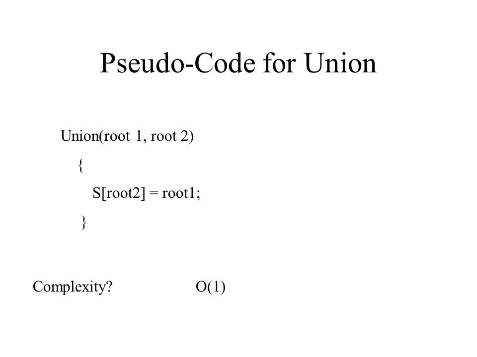 Pseudo-Code for Union Union(root 1, root 2) { S[root2] = root1; } Complexity?O(1)