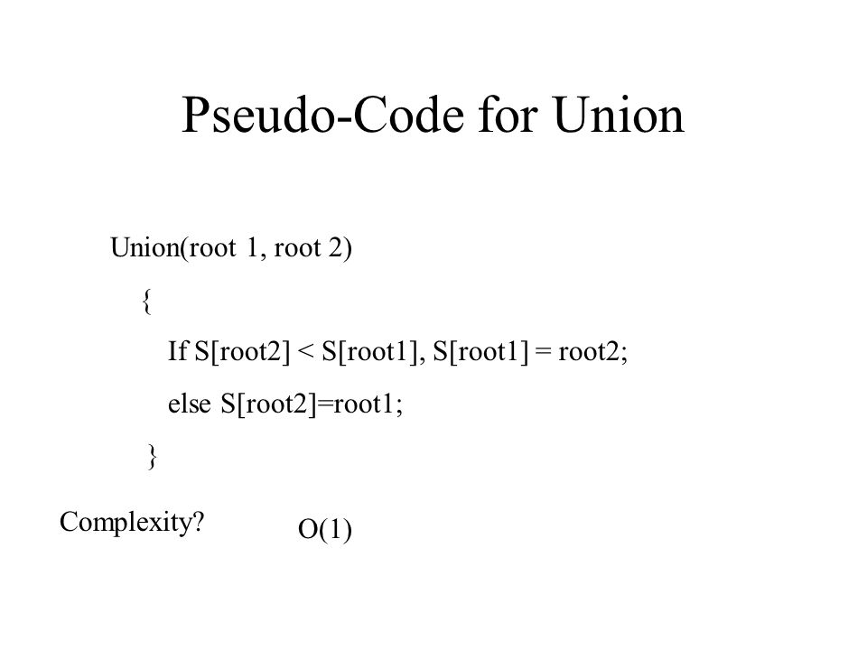 Pseudo-Code for Union Union(root 1, root 2) { If S[root2] < S[root1], S[root1] = root2; else S[root2]=root1; } Complexity? O(1)