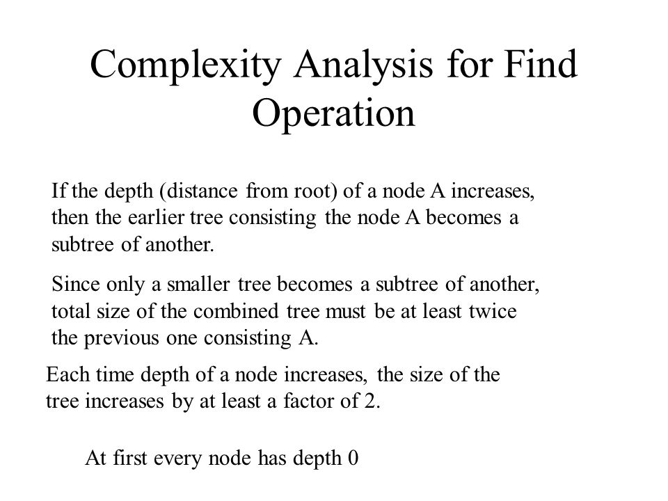 Complexity Analysis for Find Operation If the depth (distance from root) of a node A increases, then the earlier tree consisting the node A becomes a