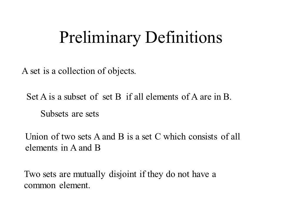 Preliminary Definitions A set is a collection of objects. Set A is a subset of set B if all elements of A are in B. Subsets are sets Union of two sets