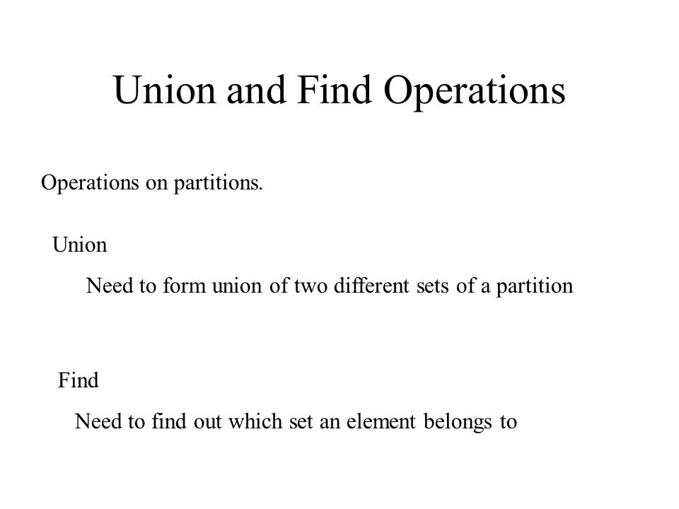 Union and Find Operations Operations on partitions. Union Need to form union of two different sets of a partition Find Need to find out which set an e