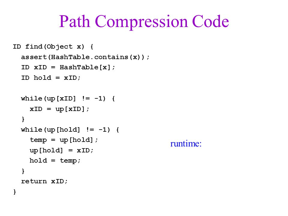 Path Compression Code ID find(Object x) { assert(HashTable.contains(x)); ID xID = HashTable[x]; ID hold = xID; while(up[xID] != -1) { xID = up[xID]; } while(up[hold] != -1) { temp = up[hold]; up[hold] = xID; hold = temp; } return xID; } runtime: