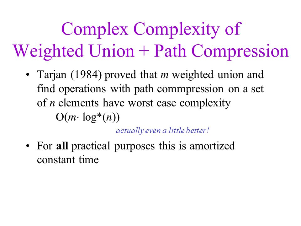 Complex Complexity of Weighted Union + Path Compression Tarjan (1984) proved that m weighted union and find operations with path commpression on a set of n elements have worst case complexity O(m  log*(n)) actually even a little better.