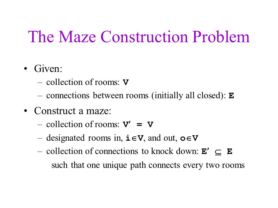 The Maze Construction Problem Given: –collection of rooms: V –connections between rooms (initially all closed): E Construct a maze: –collection of rooms: V = V –designated rooms in, i  V, and out, o  V –collection of connections to knock down: E  E such that one unique path connects every two rooms