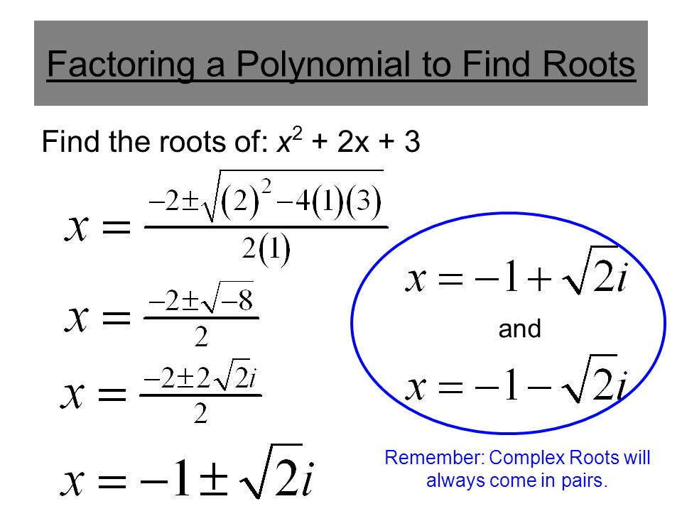 Factoring a Polynomial to Find Roots Find the roots of: x 2 + 2x + 3 and Remember: Complex Roots will always come in pairs.