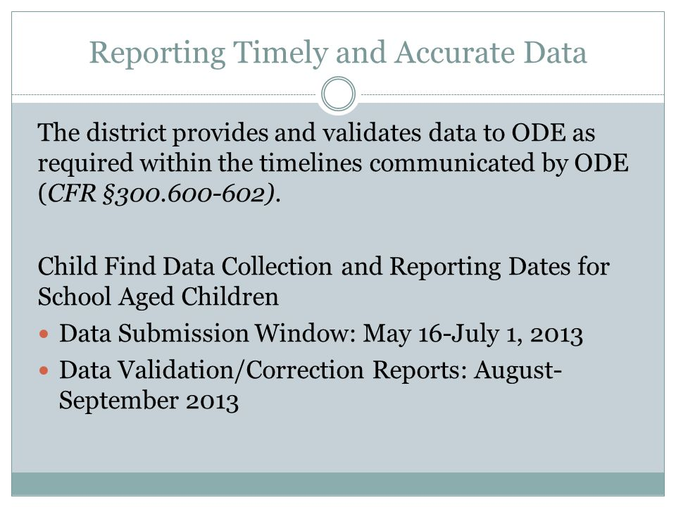 Reporting Timely and Accurate Data The district provides and validates data to ODE as required within the timelines communicated by ODE (CFR §300.600-