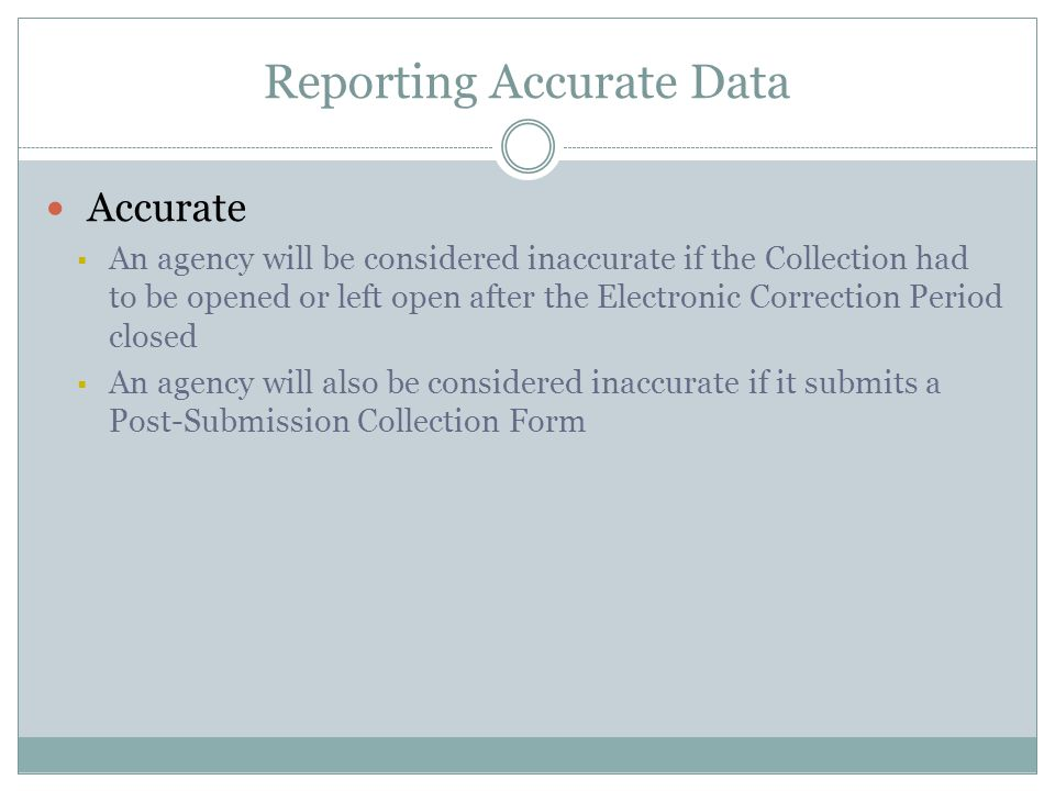Reporting Accurate Data Accurate  An agency will be considered inaccurate if the Collection had to be opened or left open after the Electronic Correc