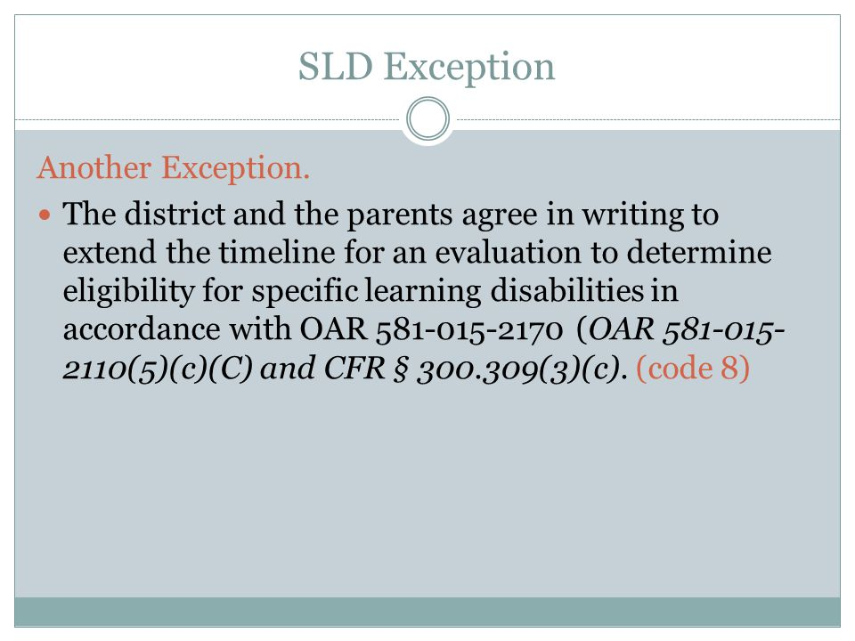 SLD Exception Another Exception. The district and the parents agree in writing to extend the timeline for an evaluation to determine eligibility for s