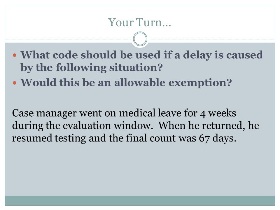 Your Turn… What code should be used if a delay is caused by the following situation? Would this be an allowable exemption? Case manager went on medica