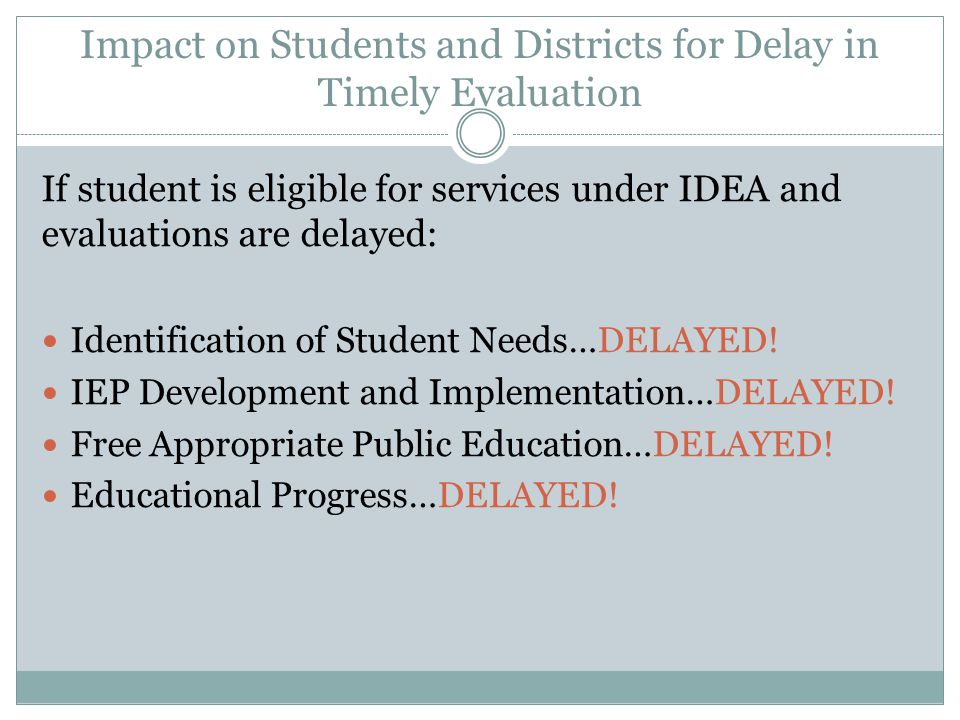Impact on Students and Districts for Delay in Timely Evaluation If student is eligible for services under IDEA and evaluations are delayed: Identifica