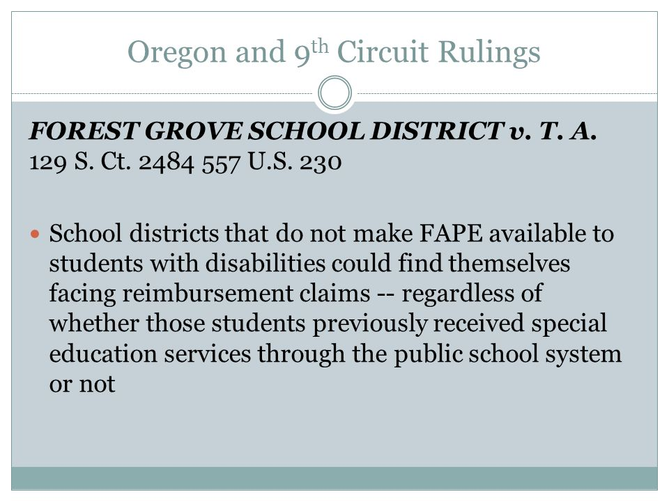 Oregon and 9 th Circuit Rulings FOREST GROVE SCHOOL DISTRICT v. T. A. 129 S. Ct. 2484 557 U.S. 230 School districts that do not make FAPE available to