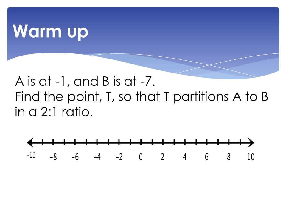 A is at -1, and B is at -7. Find the point, T, so that T partitions A to B in a 2:1 ratio. Warm up
