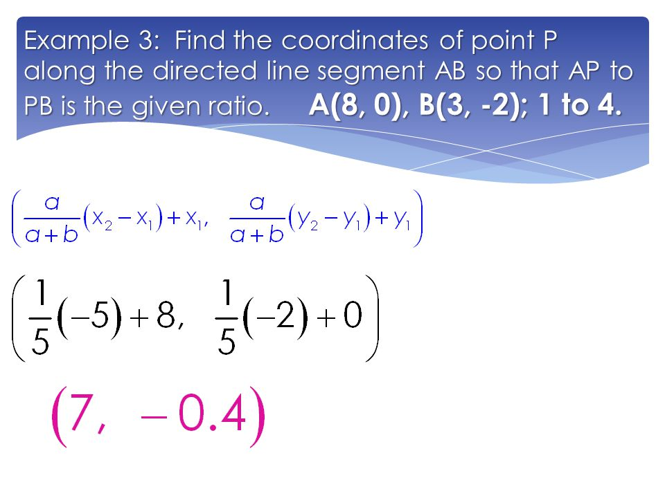 Example 3: Find the coordinates of point P along the directed line segment AB so that AP to PB is the given ratio. A(8, 0), B(3, -2); 1 to 4.