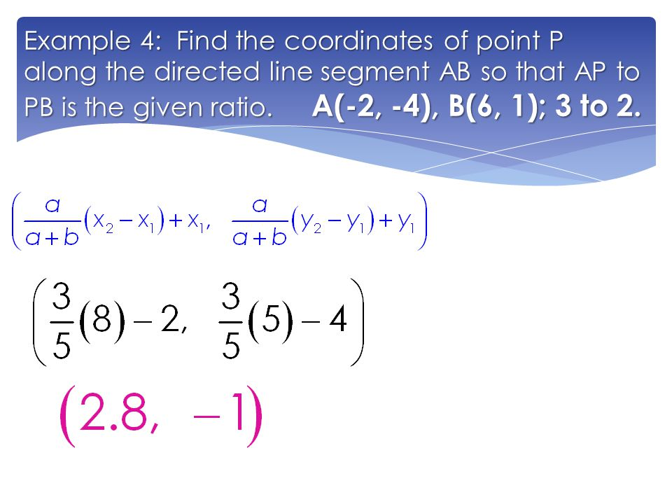 Example 4: Find the coordinates of point P along the directed line segment AB so that AP to PB is the given ratio. A(-2, -4), B(6, 1); 3 to 2.