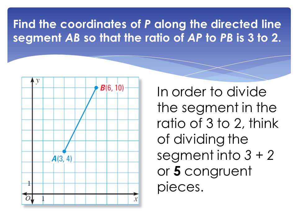 Find the coordinates of P along the directed line segment AB so that the ratio of AP to PB is 3 to 2. In order to divide the segment in the ratio of 3