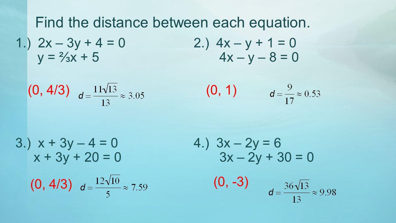 Find the distance between each equation. 1.) 2x – 3y + 4 = 0 2.) 4x – y + 1 = 0 y = ⅔x + 5 4x – y – 8 = 0 3.) x + 3y – 4 = 04.) 3x – 2y = 6 x + 3y + 2