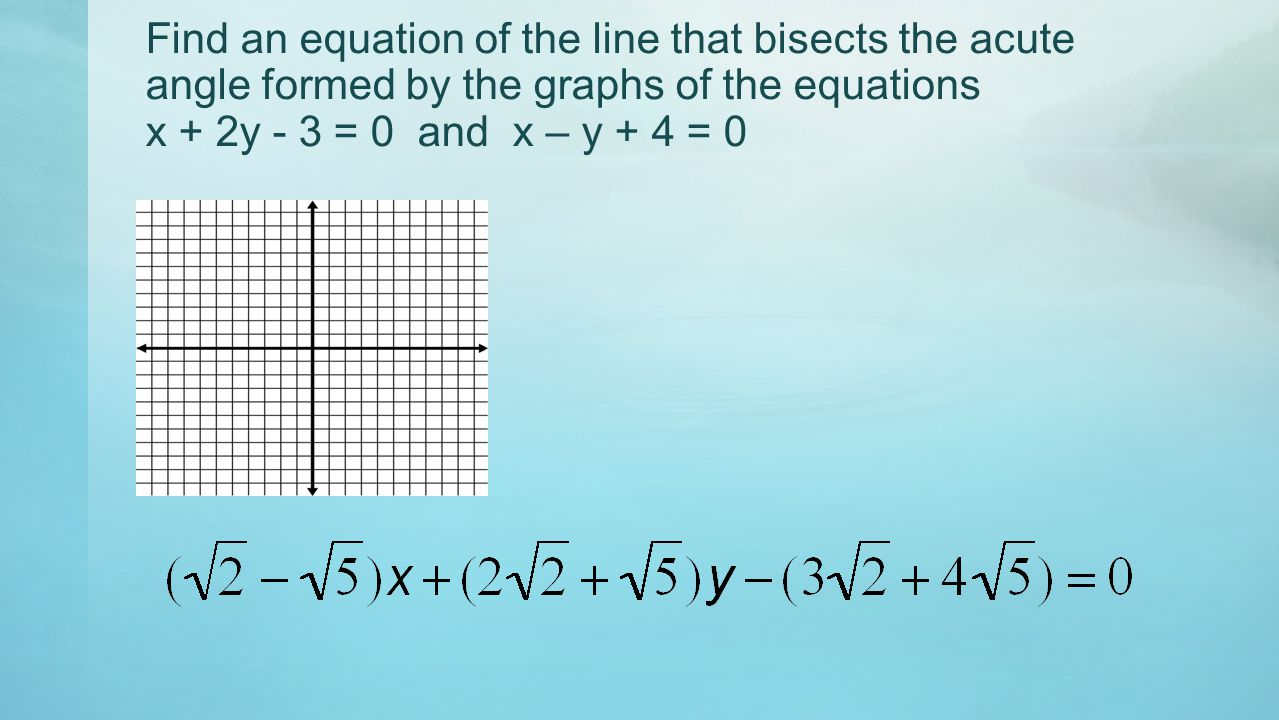 Find an equation of the line that bisects the acute angle formed by the graphs of the equations x + 2y - 3 = 0 and x – y + 4 = 0
