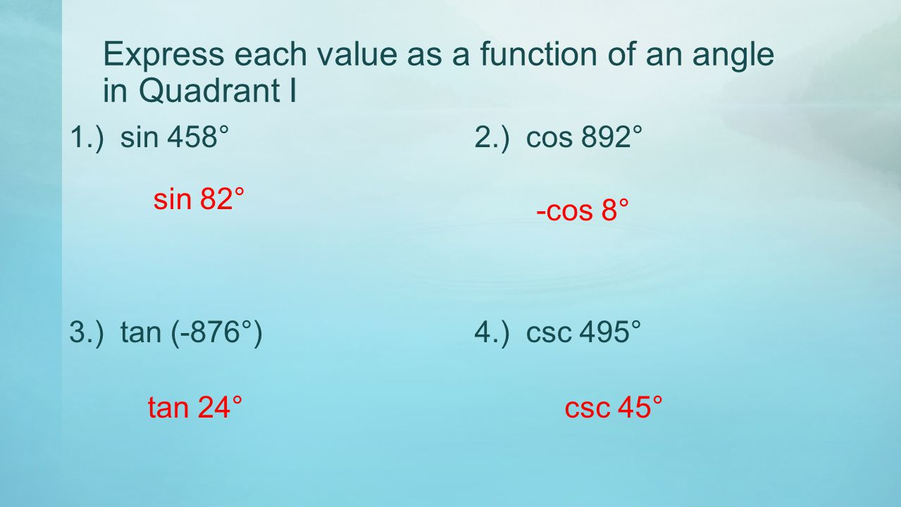 Express each value as a function of an angle in Quadrant I 1.) sin 458°2.) cos 892° 3.) tan (-876°)4.) csc 495° sin 82° -cos 8° tan 24°csc 45°
