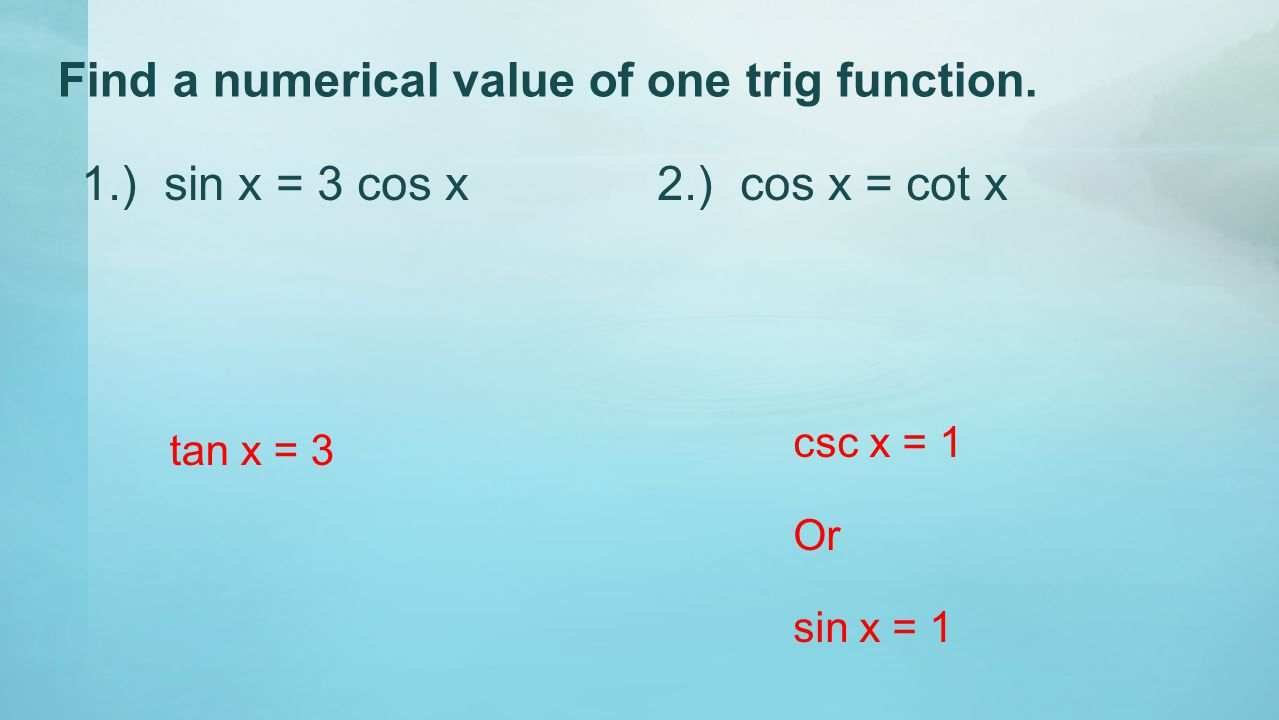Find a numerical value of one trig function. 1.) sin x = 3 cos x2.) cos x = cot x tan x = 3 csc x = 1 Or sin x = 1