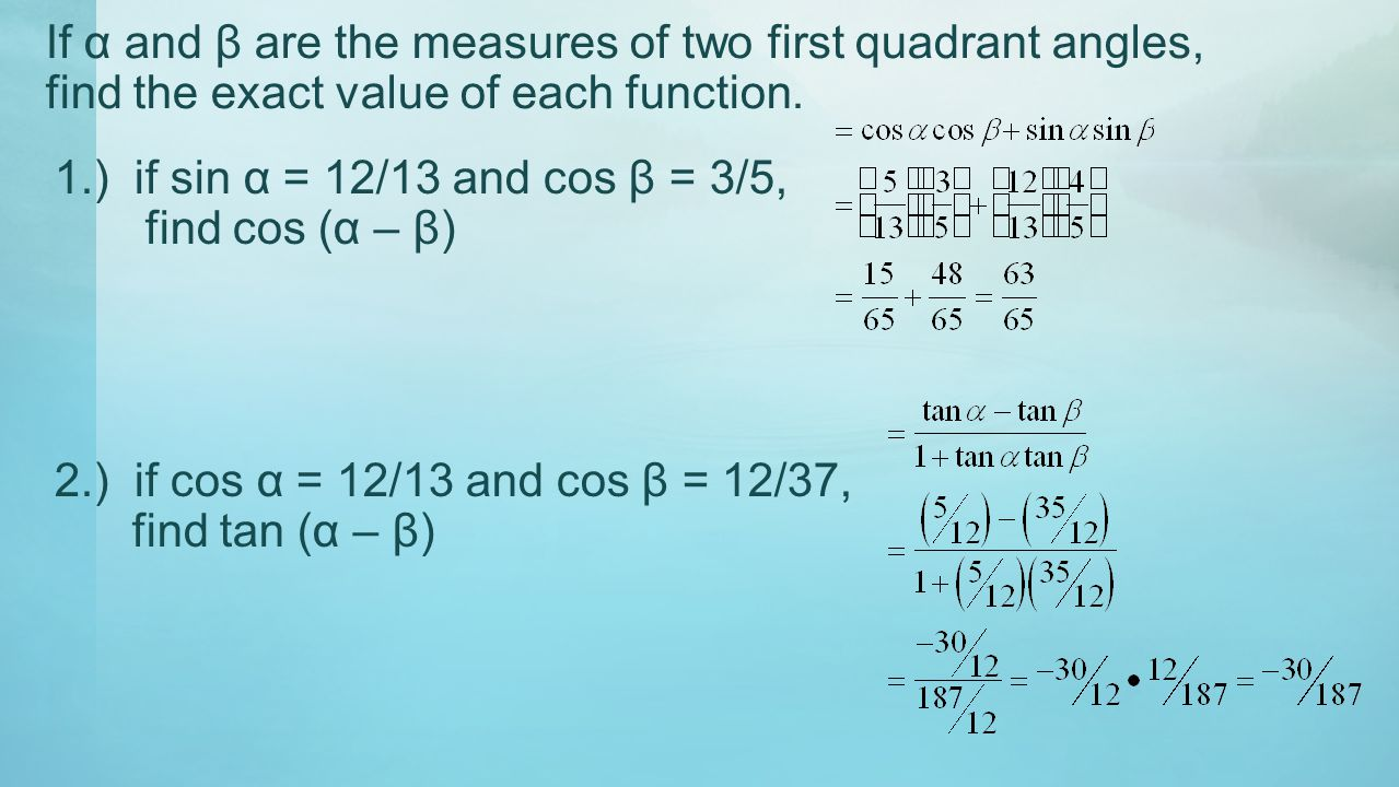 If α and β are the measures of two first quadrant angles, find the exact value of each function. 1.) if sin α = 12/13 and cos β = 3/5, find cos (α – β
