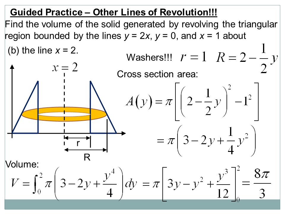 Guided Practice – Other Lines of Revolution!!! Find the volume of the solid generated by revolving the triangular region bounded by the lines y = 2x,