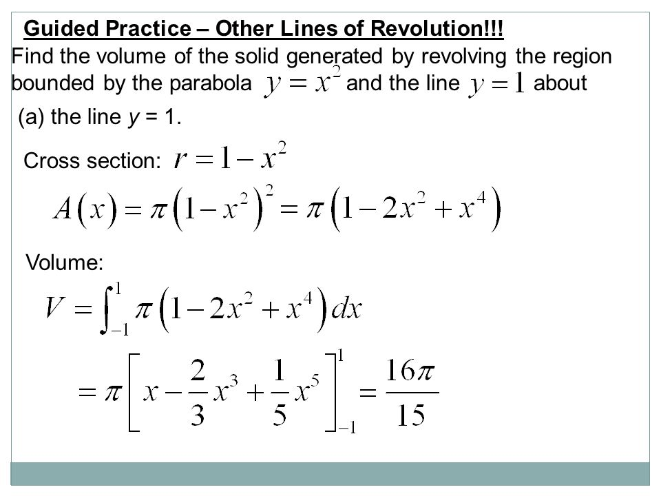 Guided Practice – Other Lines of Revolution!!! Find the volume of the solid generated by revolving the region bounded by the parabola and the line abo