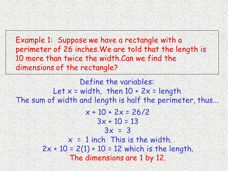 Example 1: Suppose we have a rectangle with a perimeter of 26 inches.We are told that the length is 10 more than twice the width.Can we find the dimensions of the rectangle.