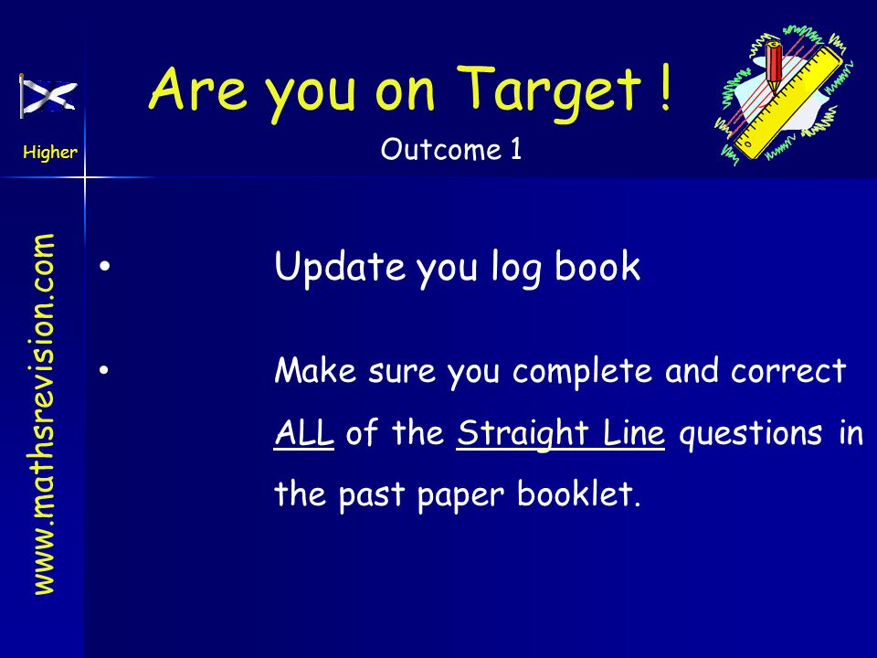 www.mathsrevision.com Higher Outcome 1 Are you on Target ! Update you log book Make sure you complete and correct ALL of the Straight Line questions i