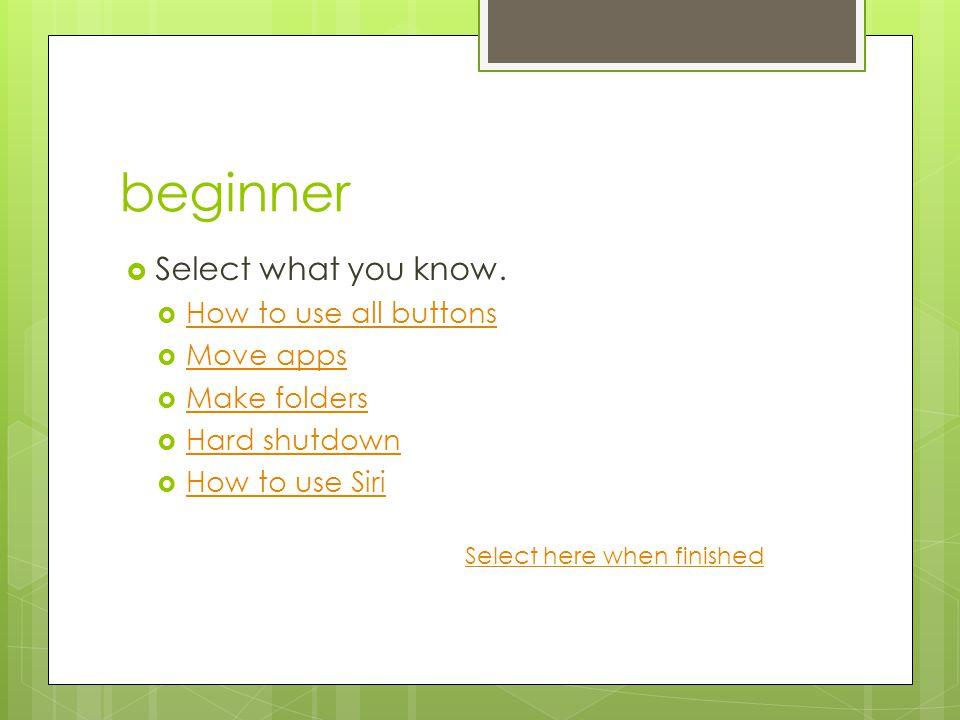 beginner  Select what you know.  How to use all buttons How to use all buttons  Move apps Move apps  Make folders Make folders  Hard shutdown Har