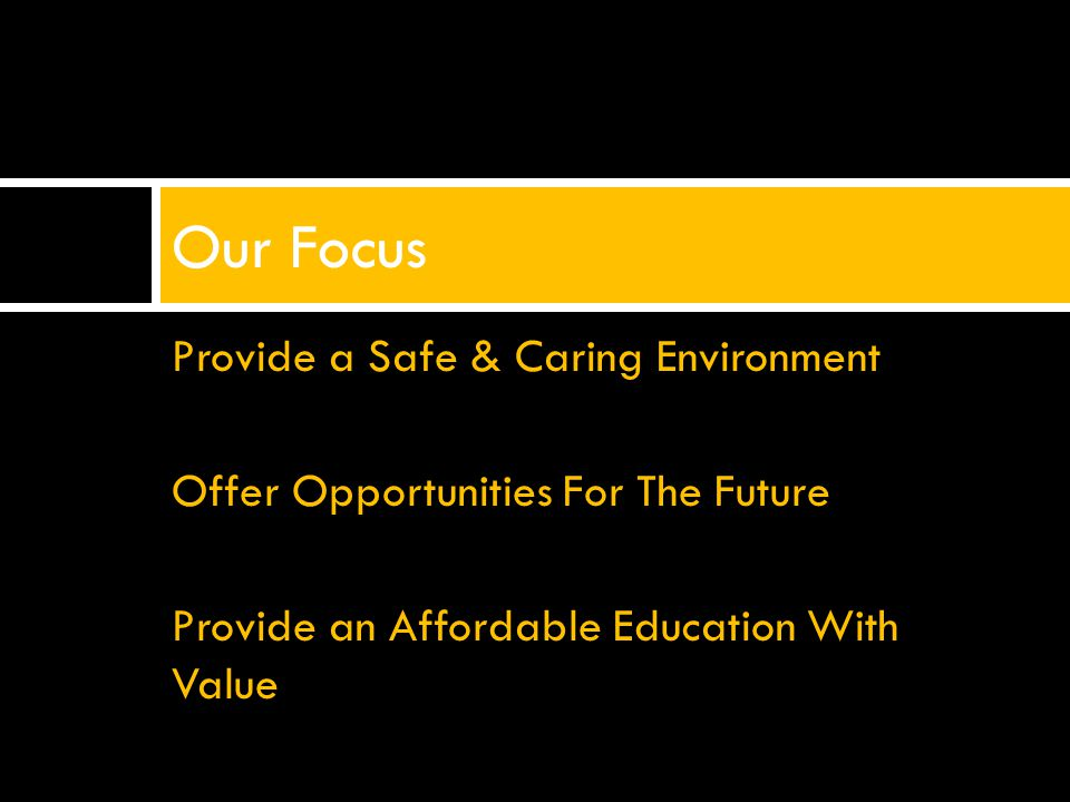 Provide a Safe & Caring Environment Offer Opportunities For The Future Provide an Affordable Education With Value Our Focus