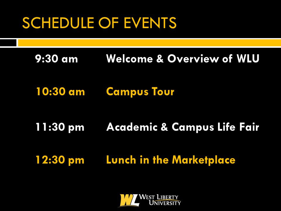 SCHEDULE OF EVENTS  9:30 amWelcome & Overview of WLU 10:30 amCampus Tour 11:30 pmAcademic & Campus Life Fair  12:30 pmLunch in the Marketplace
